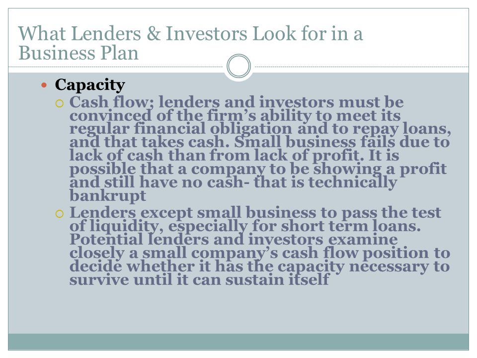 Capacity  Cash flow; lenders and investors must be convinced of the firm's ability to meet its regular financial obligation and to repay loans, and that takes cash.