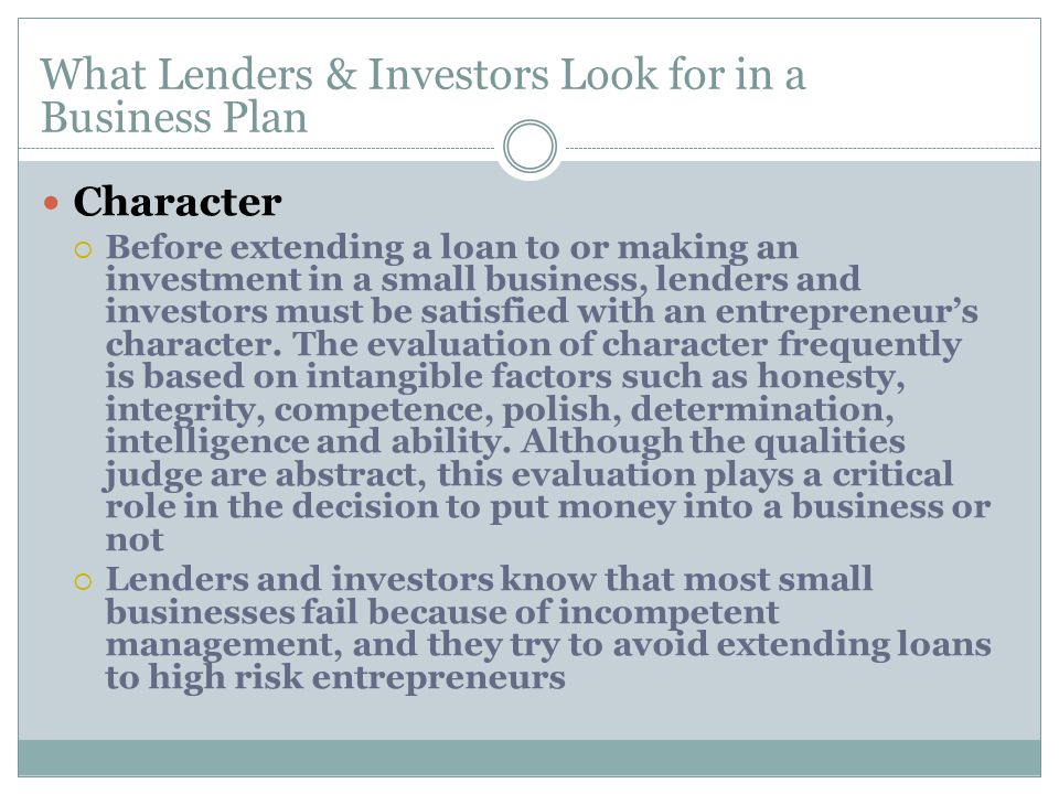 Character  Before extending a loan to or making an investment in a small business, lenders and investors must be satisfied with an entrepreneur's character.