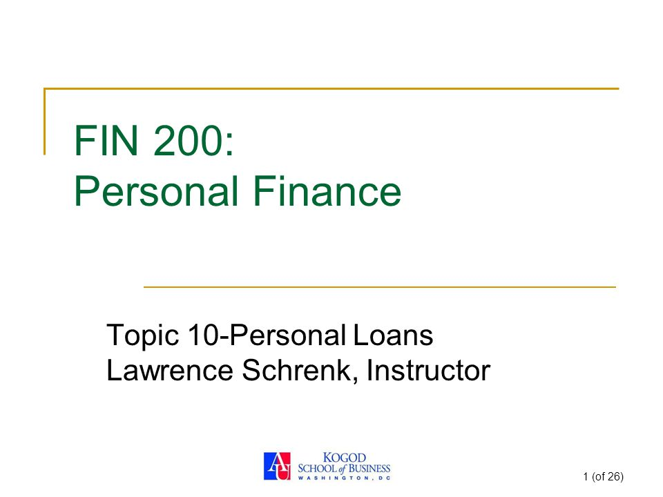 1 (of 26) FIN 200: Personal Finance Topic 10-Personal Loans Lawrence Schrenk, Instructor
