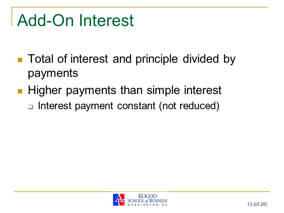 13 (of 26) Add-On Interest Total of interest and principle divided by payments Higher payments than simple interest  Interest payment constant (not reduced)