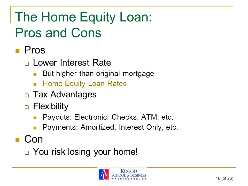 18 (of 26) The Home Equity Loan: Pros and Cons Pros  Lower Interest Rate But higher than original mortgage Home Equity Loan Rates  Tax Advantages  Flexibility Payouts: Electronic, Checks, ATM, etc.