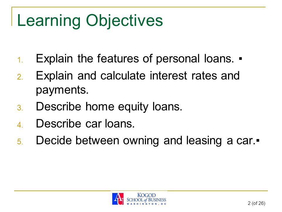 2 (of 26) Learning Objectives 1. Explain the features of personal loans.