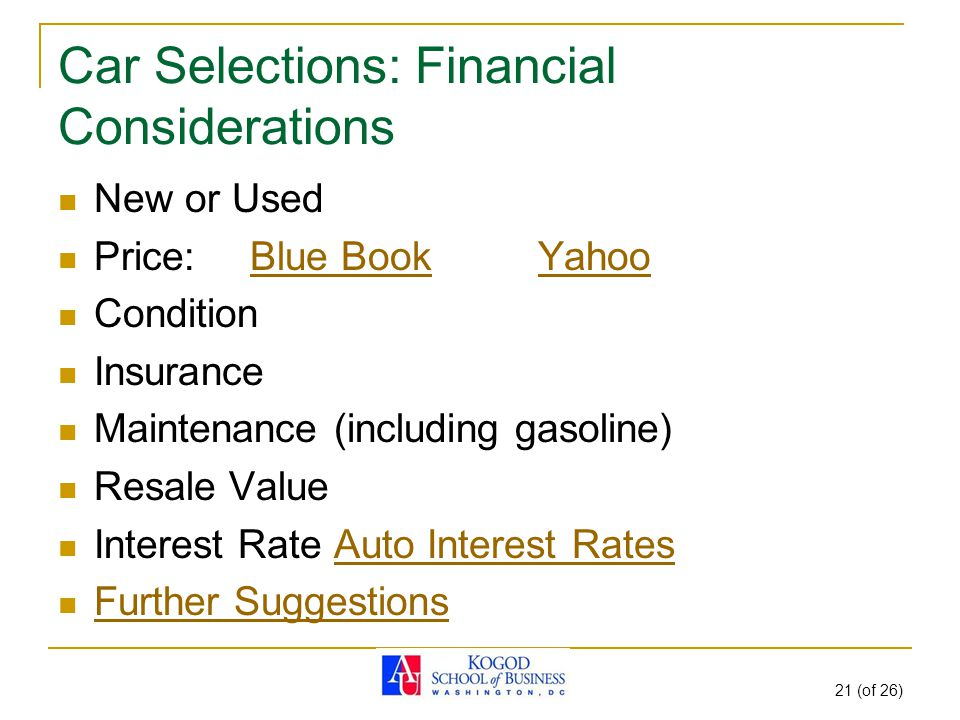 21 (of 26) Car Selections: Financial Considerations New or Used Price:Blue BookYahooBlue BookYahoo Condition Insurance Maintenance (including gasoline) Resale Value Interest Rate Auto Interest RatesAuto Interest Rates Further Suggestions