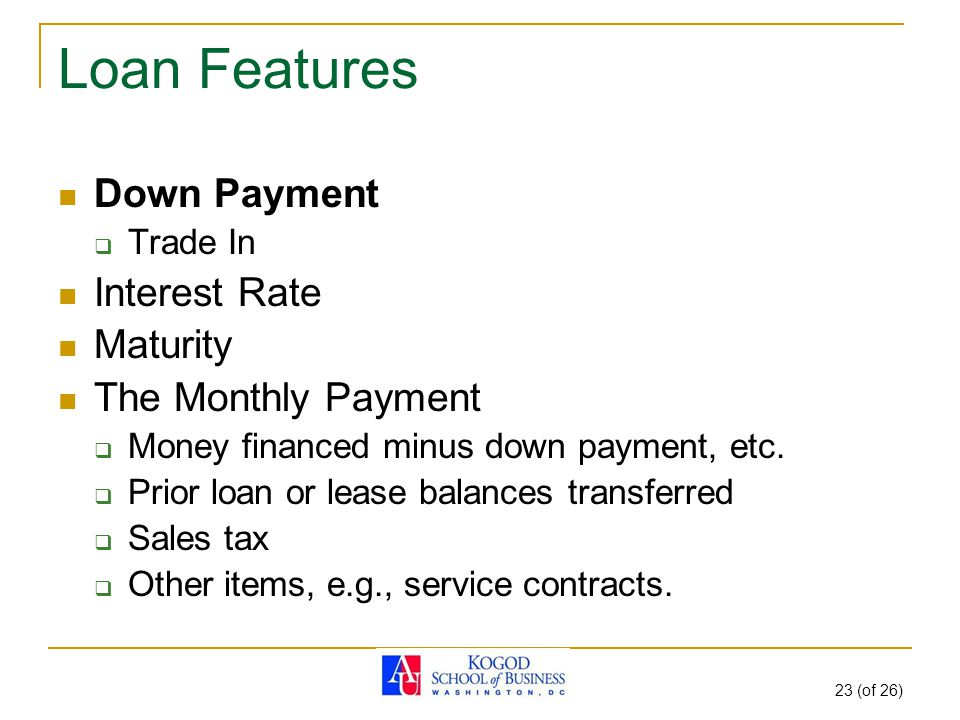 23 (of 26) Loan Features Down Payment  Trade In Interest Rate Maturity The Monthly Payment  Money financed minus down payment, etc.  Prior loan or