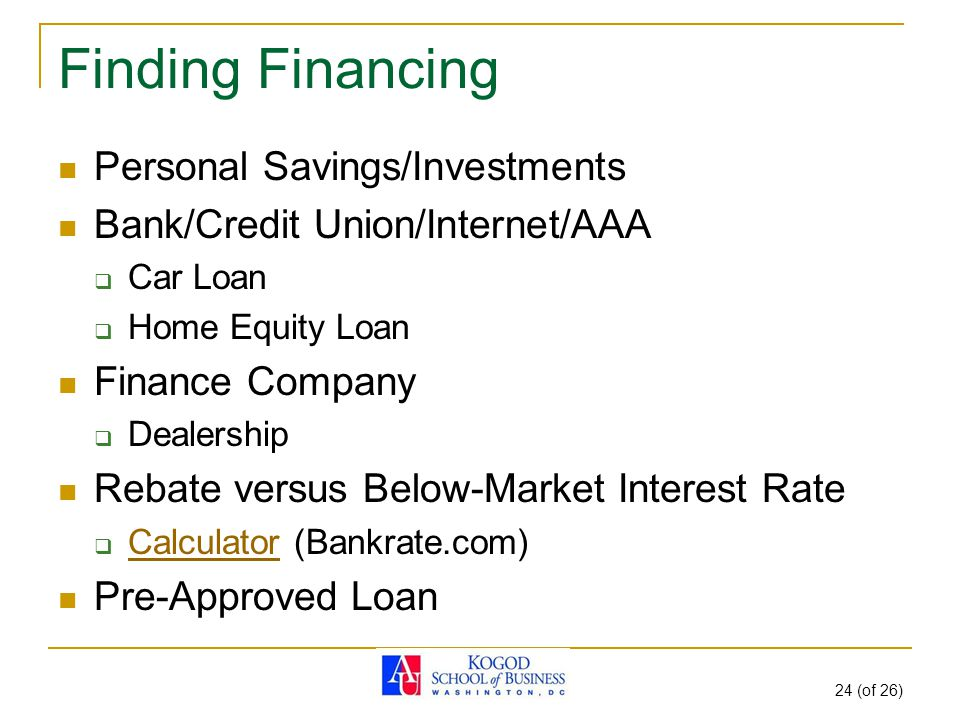 24 (of 26) Finding Financing Personal Savings/Investments Bank/Credit Union/Internet/AAA  Car Loan  Home Equity Loan Finance Company  Dealership Rebate versus Below-Market Interest Rate  Calculator (Bankrate.com) Calculator Pre-Approved Loan