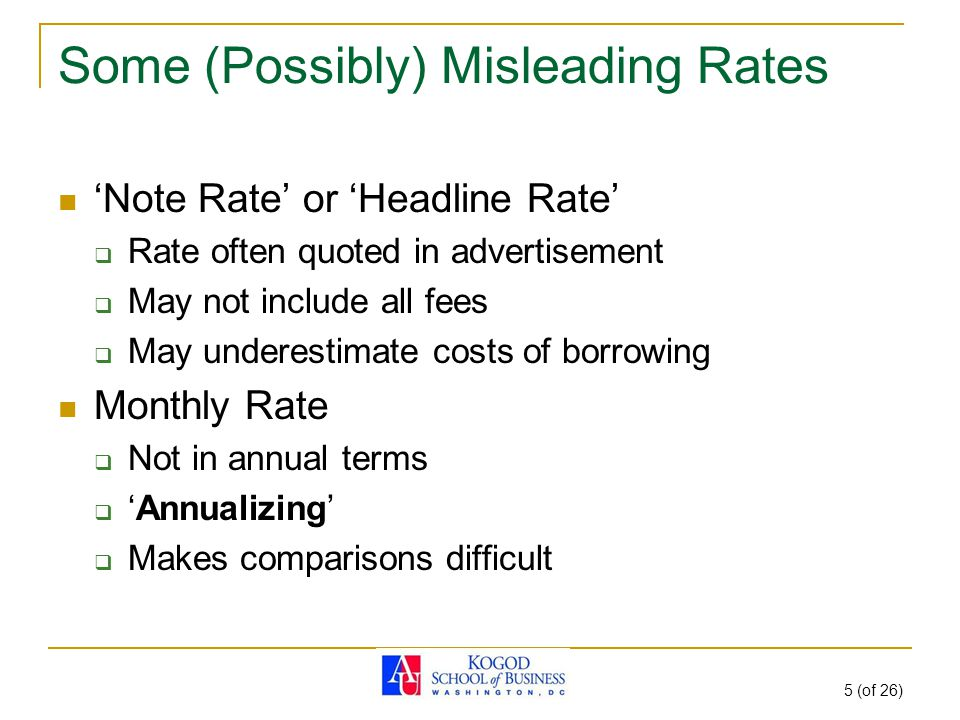 5 (of 26) Some (Possibly) Misleading Rates 'Note Rate' or 'Headline Rate'  Rate often quoted in advertisement  May not include all fees  May underestimate costs of borrowing Monthly Rate  Not in annual terms  'Annualizing'  Makes comparisons difficult