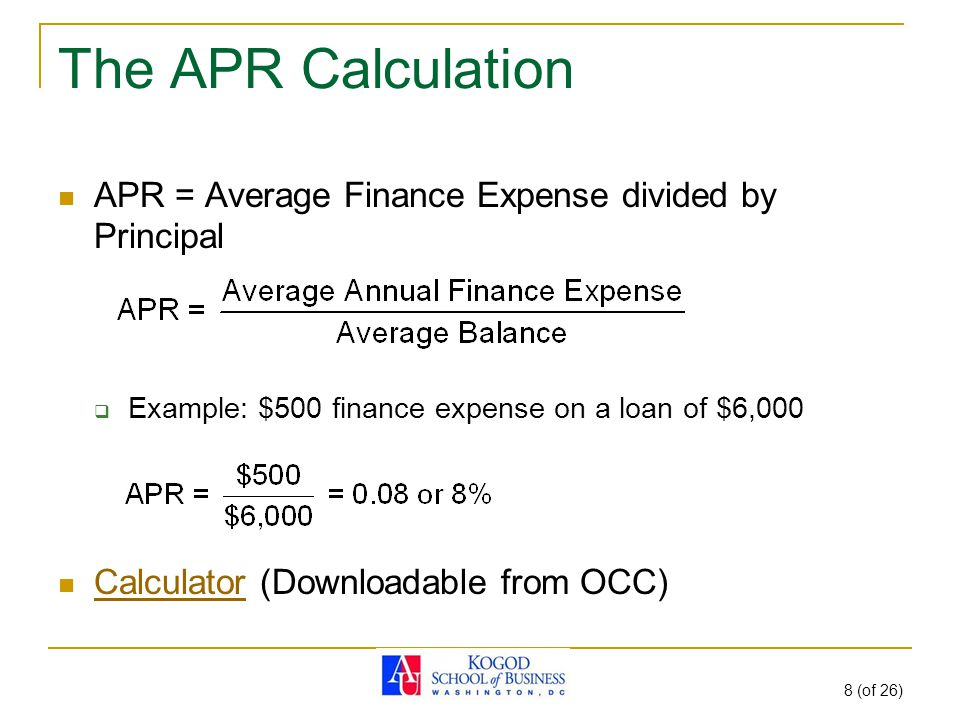 8 (of 26) The APR Calculation APR = Average Finance Expense divided by Principal  Example: $500 finance expense on a loan of $6,000 Calculator (Downloadable from OCC) Calculator