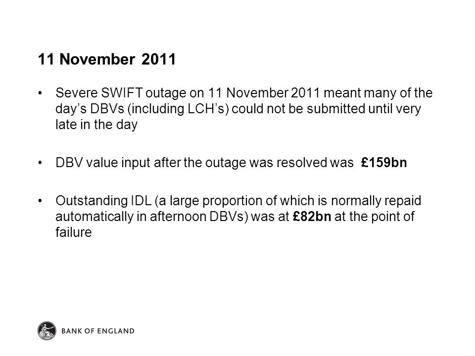 11 November 2011 Severe SWIFT outage on 11 November 2011 meant many of the day's DBVs (including LCH's) could not be submitted until very late in the day DBV value input after the outage was resolved was £159bn Outstanding IDL (a large proportion of which is normally repaid automatically in afternoon DBVs) was at £82bn at the point of failure