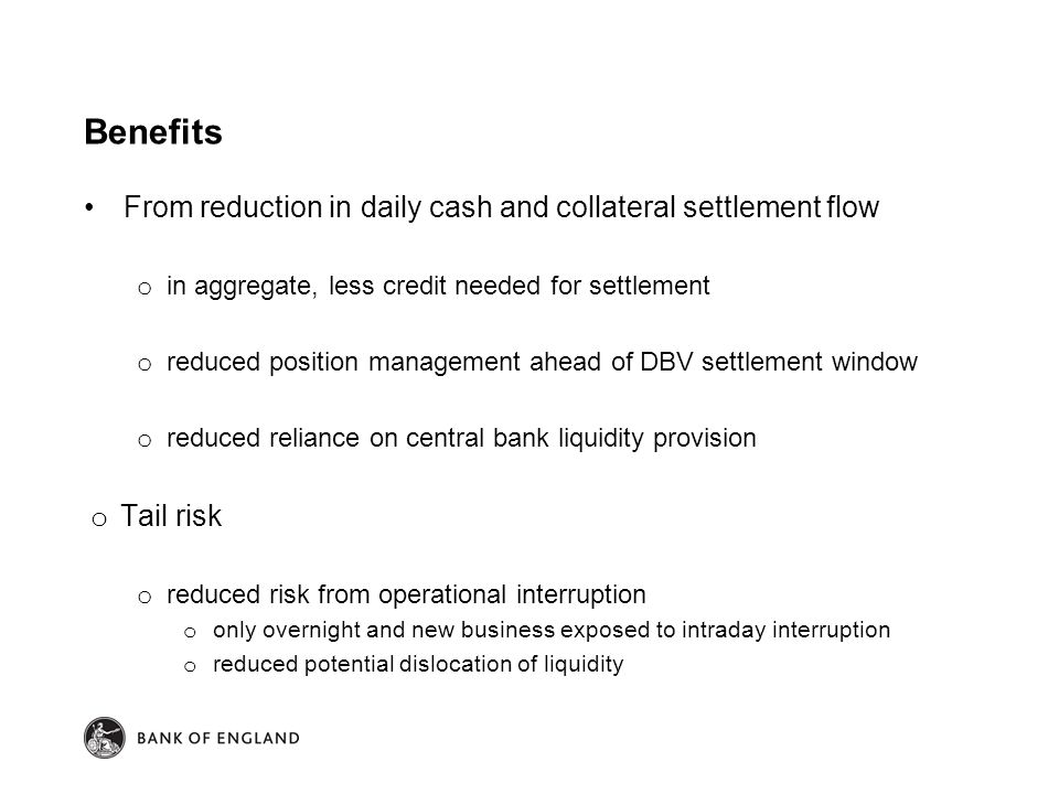Benefits From reduction in daily cash and collateral settlement flow o in aggregate, less credit needed for settlement o reduced position management ahead of DBV settlement window o reduced reliance on central bank liquidity provision o Tail risk o reduced risk from operational interruption o only overnight and new business exposed to intraday interruption o reduced potential dislocation of liquidity