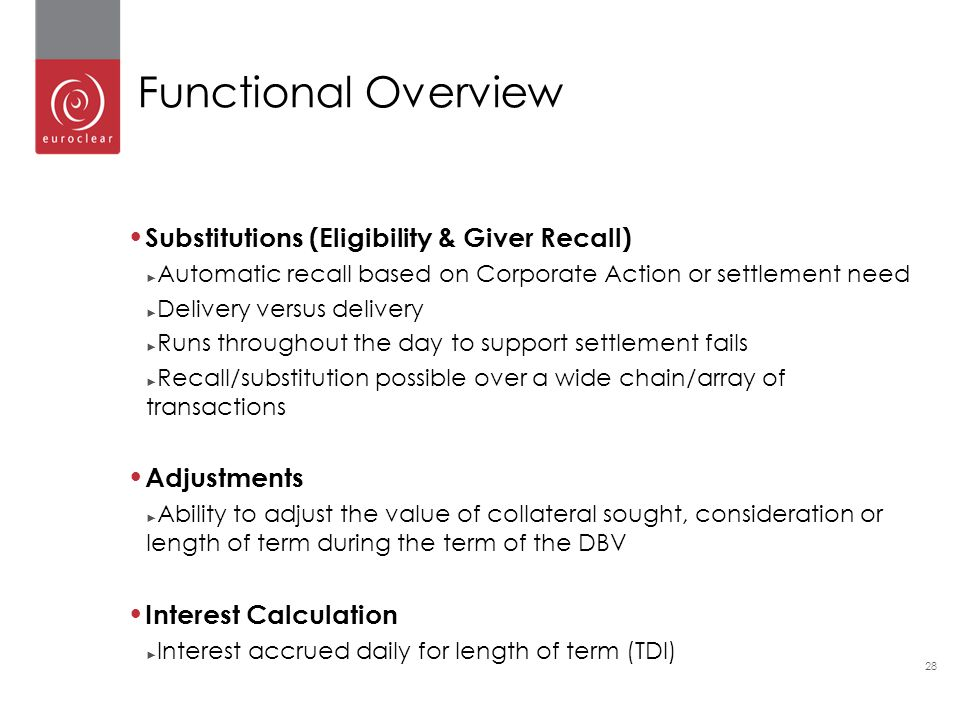 28 Substitutions (Eligibility & Giver Recall) ► Automatic recall based on Corporate Action or settlement need ► Delivery versus delivery ► Runs throughout the day to support settlement fails ► Recall/substitution possible over a wide chain/array of transactions Adjustments ► Ability to adjust the value of collateral sought, consideration or length of term during the term of the DBV Interest Calculation ► Interest accrued daily for length of term (TDI) Functional Overview
