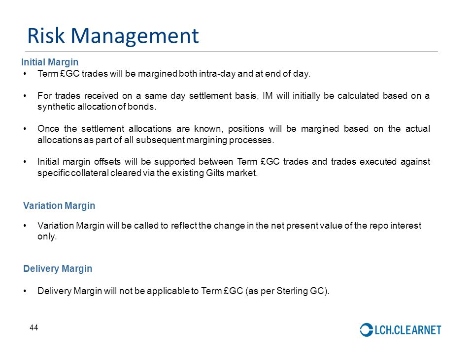 44 Risk Management Term £GC trades will be margined both intra-day and at end of day. For trades received on a same day settlement basis, IM will init