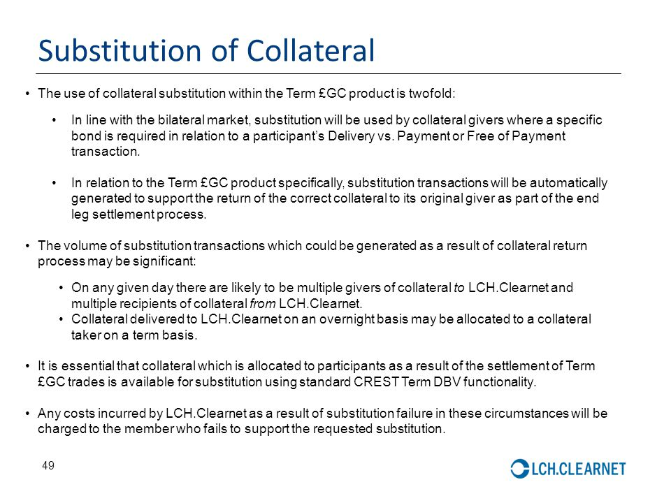 49 Substitution of Collateral The use of collateral substitution within the Term £GC product is twofold: In line with the bilateral market, substituti