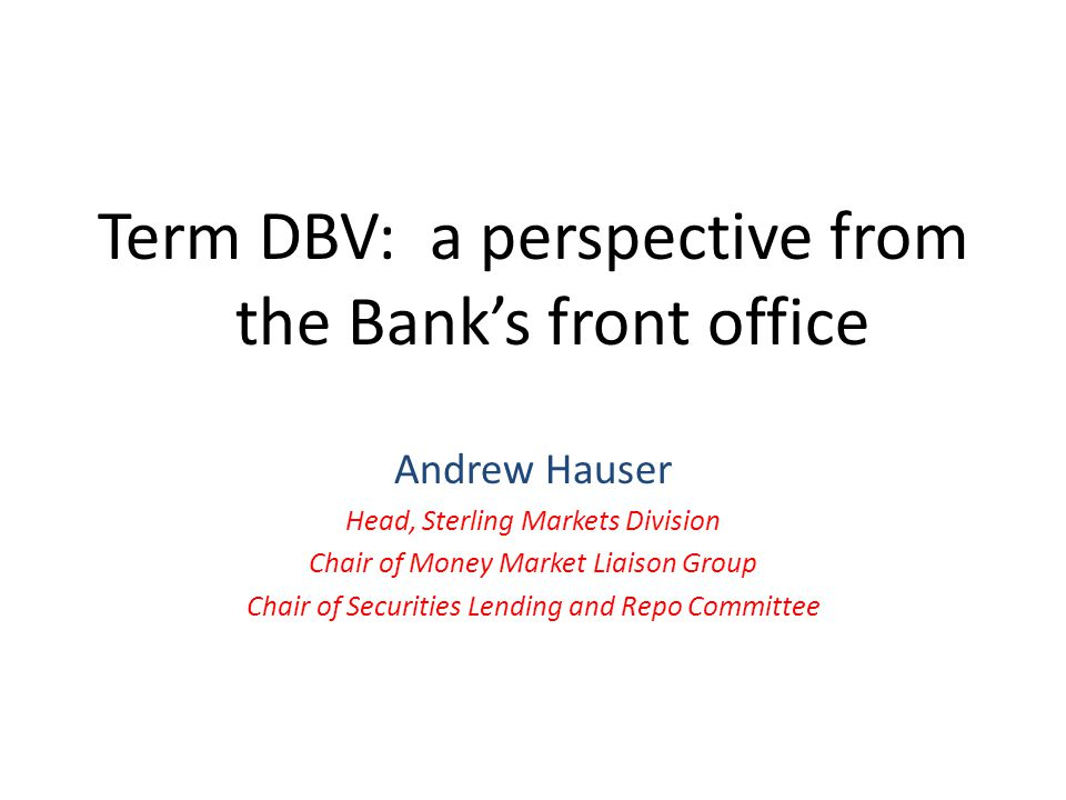Term DBV: a perspective from the Bank's front office Andrew Hauser Head, Sterling Markets Division Chair of Money Market Liaison Group Chair of Securities Lending and Repo Committee