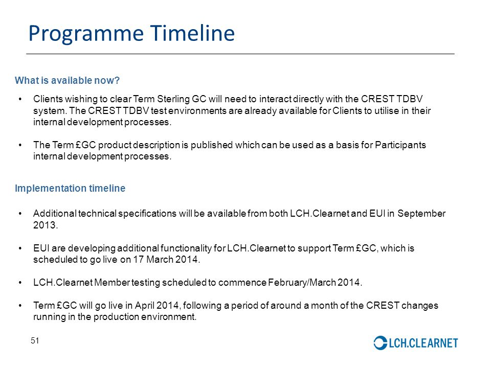 51 Programme Timeline Clients wishing to clear Term Sterling GC will need to interact directly with the CREST TDBV system.