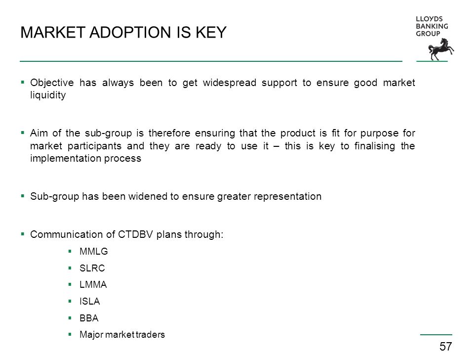 57 MARKET ADOPTION IS KEY  Objective has always been to get widespread support to ensure good market liquidity  Aim of the sub-group is therefore en
