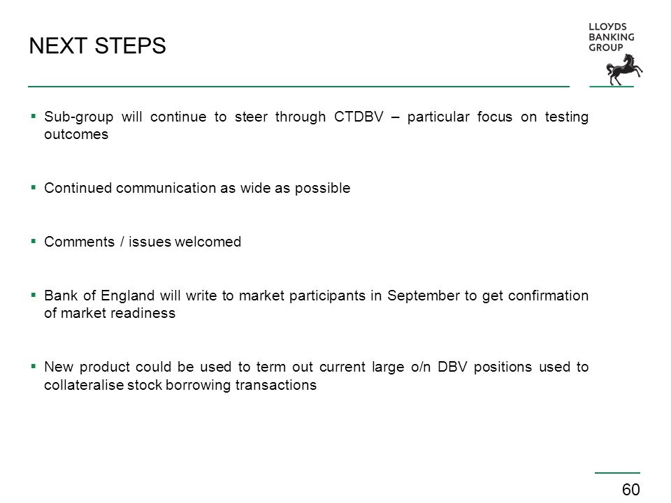60 NEXT STEPS  Sub-group will continue to steer through CTDBV – particular focus on testing outcomes  Continued communication as wide as possible  Comments / issues welcomed  Bank of England will write to market participants in September to get confirmation of market readiness  New product could be used to term out current large o/n DBV positions used to collateralise stock borrowing transactions
