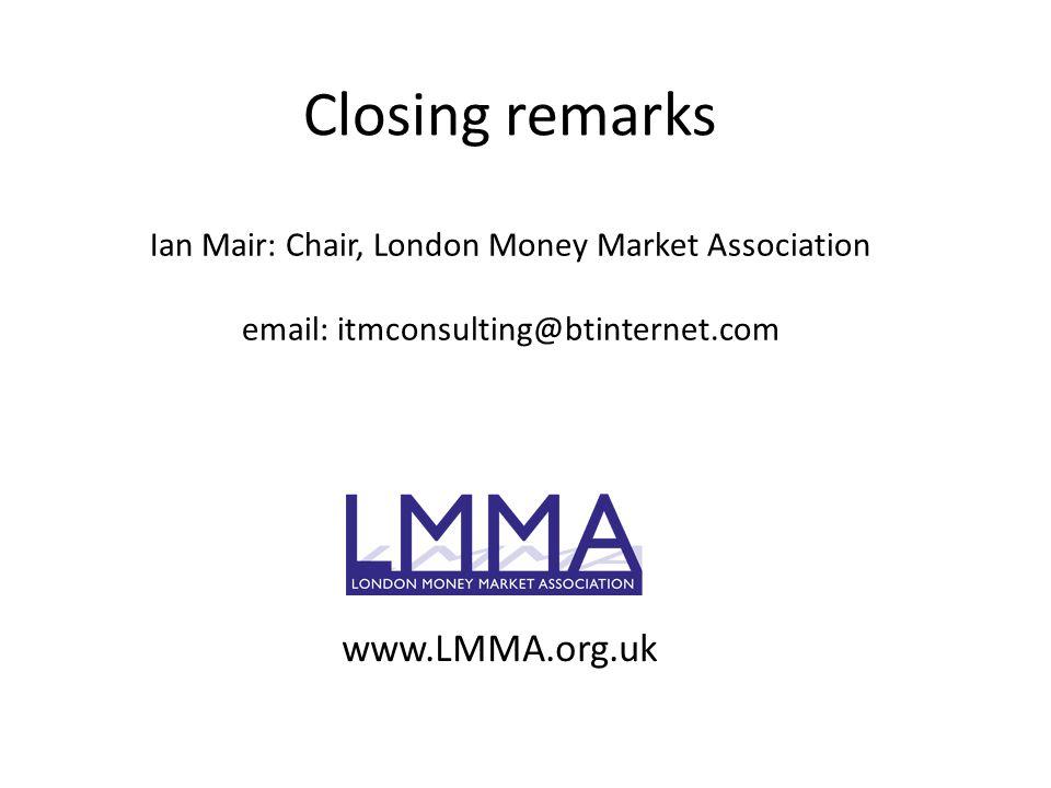 Closing remarks Ian Mair: Chair, London Money Market Association email: itmconsulting@btinternet.com www.LMMA.org.uk