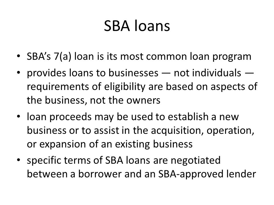 SBA loans SBA's 7(a) loan is its most common loan program provides loans to businesses — not individuals — requirements of eligibility are based on aspects of the business, not the owners loan proceeds may be used to establish a new business or to assist in the acquisition, operation, or expansion of an existing business specific terms of SBA loans are negotiated between a borrower and an SBA-approved lender