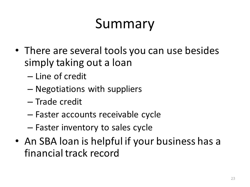 Summary There are several tools you can use besides simply taking out a loan – Line of credit – Negotiations with suppliers – Trade credit – Faster accounts receivable cycle – Faster inventory to sales cycle An SBA loan is helpful if your business has a financial track record 23