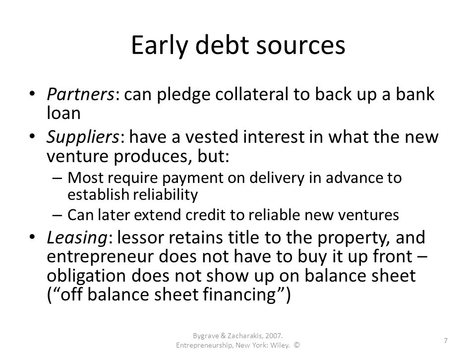Early debt sources Partners: can pledge collateral to back up a bank loan Suppliers: have a vested interest in what the new venture produces, but: – Most require payment on delivery in advance to establish reliability – Can later extend credit to reliable new ventures Leasing: lessor retains title to the property, and entrepreneur does not have to buy it up front – obligation does not show up on balance sheet ( off balance sheet financing ) Bygrave & Zacharakis, 2007.