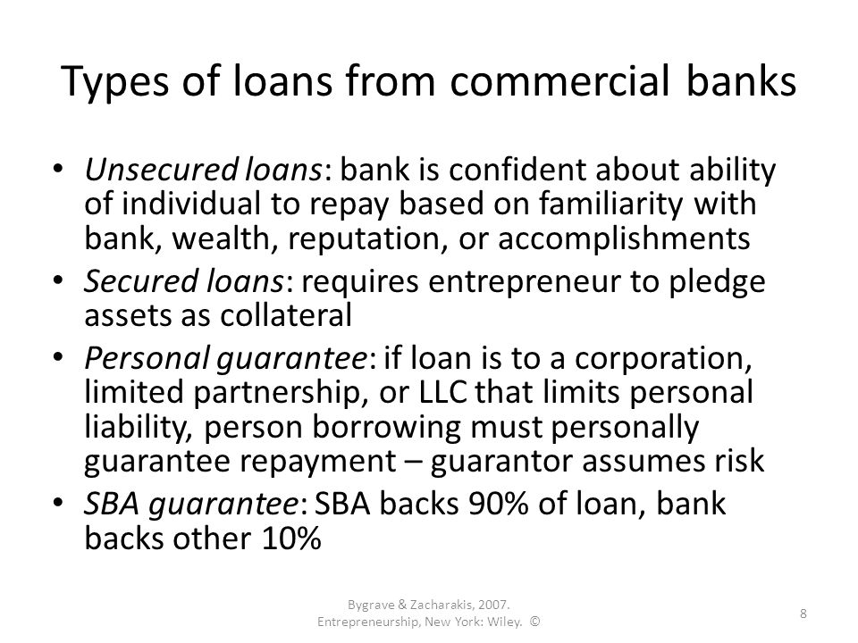 Types of loans from commercial banks Unsecured loans: bank is confident about ability of individual to repay based on familiarity with bank, wealth, reputation, or accomplishments Secured loans: requires entrepreneur to pledge assets as collateral Personal guarantee: if loan is to a corporation, limited partnership, or LLC that limits personal liability, person borrowing must personally guarantee repayment – guarantor assumes risk SBA guarantee: SBA backs 90% of loan, bank backs other 10% Bygrave & Zacharakis, 2007.
