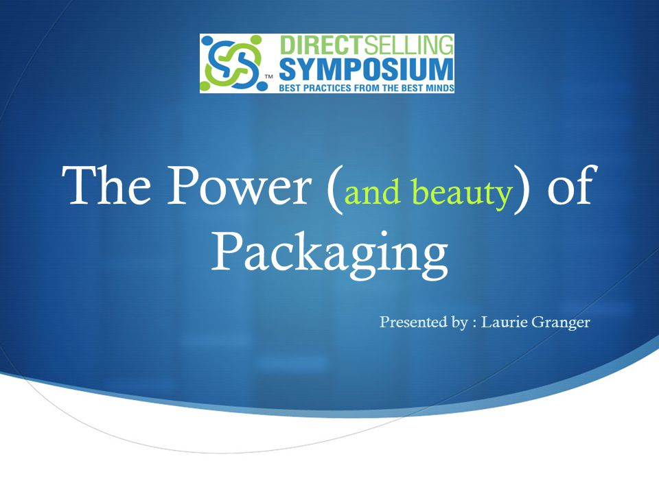 The Power ( and beauty ) of Packaging : Presented by : Laurie Granger