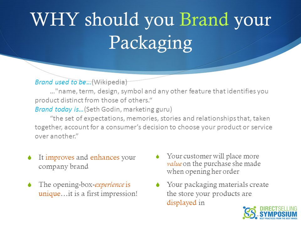 WHY should you Brand your Packaging  Your customer will place more value on the purchase she made when opening her order  Your packaging materials create the store your products are displayed in  It improves and enhances your company brand  The opening-box- experience is unique…it is a first impression.