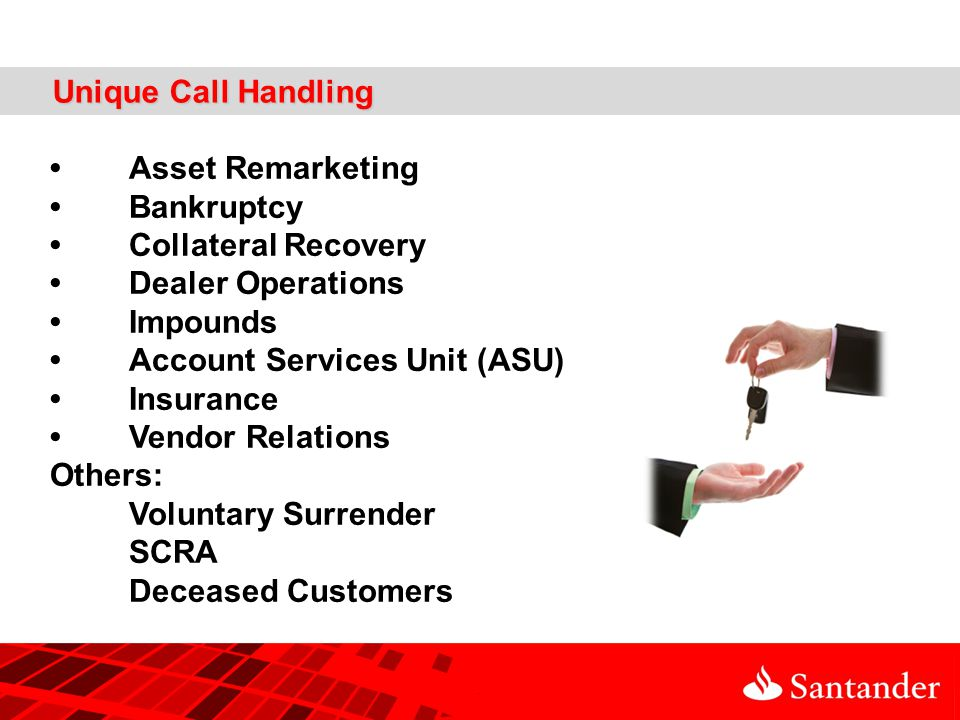 Unique Call Handling Asset Remarketing Bankruptcy Collateral Recovery Dealer Operations Impounds Account Services Unit (ASU) Insurance Vendor Relations Others: Voluntary Surrender SCRA Deceased Customers