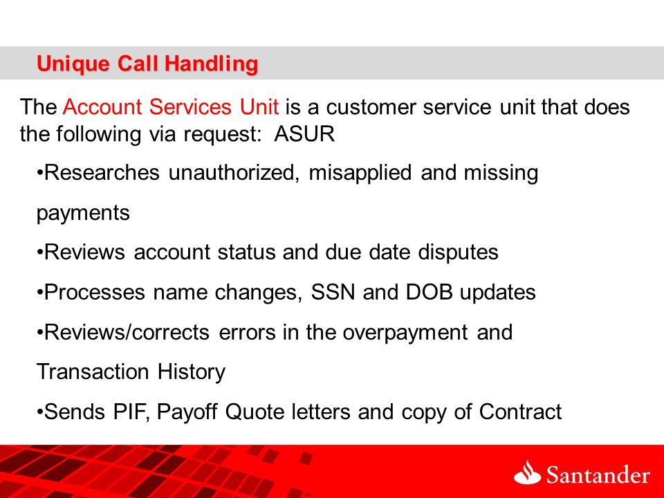 Unique Call Handling The Account Services Unit is a customer service unit that does the following via request: ASUR Researches unauthorized, misapplied and missing payments Reviews account status and due date disputes Processes name changes, SSN and DOB updates Reviews/corrects errors in the overpayment and Transaction History Sends PIF, Payoff Quote letters and copy of Contract