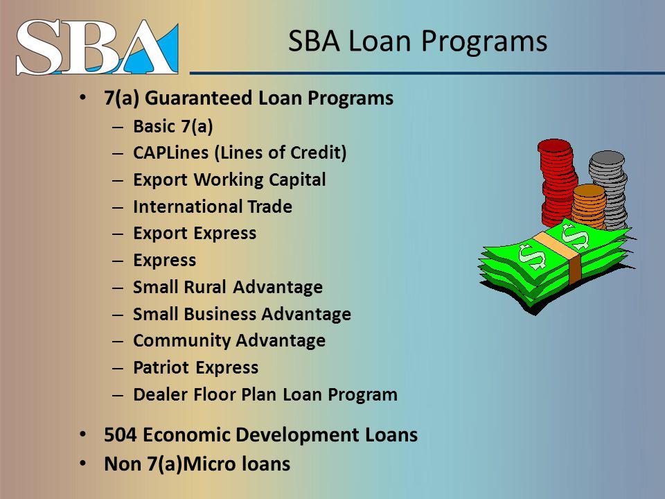Maximum Loan Amounts 7(a) Basic Loan $ 5,000,000 CAPLines$ 5,000,000 SBA Express $ 350,000 Small Loan Advantage$ 250,000 Community Advantage $ 250,000 Patriot Express $ 500,000 Export Working Capital$ 5,000,000 International Trade$ 5,000,000 Export Express $ 500,000 Small Rural/Lender Advantage $ 350,00 504 - Facilities Loans Up to $5,000,000 – SBA Portion Microloans$ 50,000