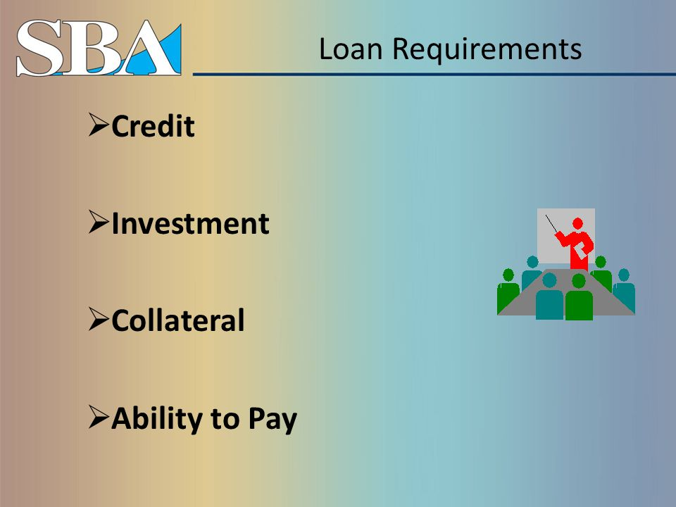 What SBA Looks For Good Character Management Expertise and Commitment Feasible Business Plan Adequate Equity or Investment (25% to 30% injection for new business) Sufficient Collateral Ability to Repay the Loan from Earnings