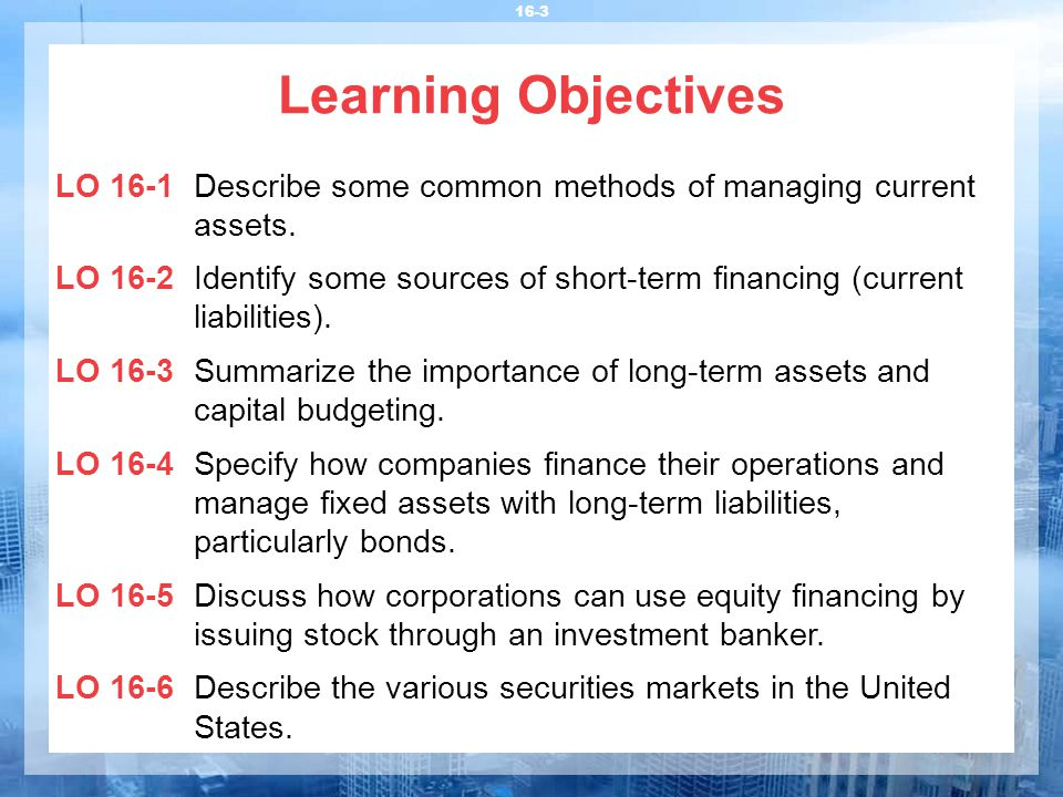 Learning Objectives LO 16-1Describe some common methods of managing current assets. LO 16-2Identify some sources of short-term financing (current liab