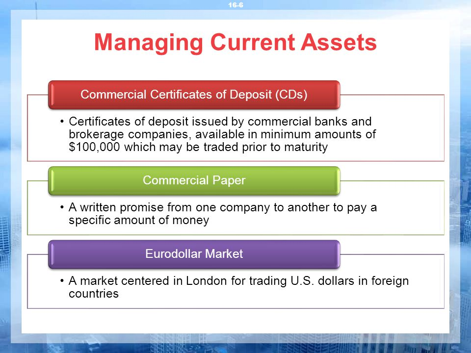 16-6 Managing Current Assets Certificates of deposit issued by commercial banks and brokerage companies, available in minimum amounts of $100,000 whic