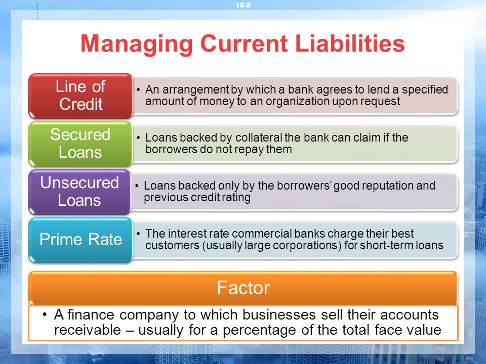 Managing Current Liabilities 16-8 An arrangement by which a bank agrees to lend a specified amount of money to an organization upon request Line of Cr