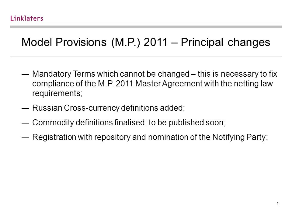 1 Model Provisions (M.P.) 2011 – Principal changes ―Mandatory Terms which cannot be changed – this is necessary to fix compliance of the M.P.