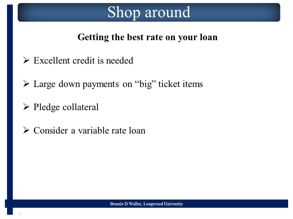 Bennie D Waller, Longwood University Shop around Getting the best rate on your loan  Excellent credit is needed  Large down payments on big ticket items  Pledge collateral  Consider a variable rate loan