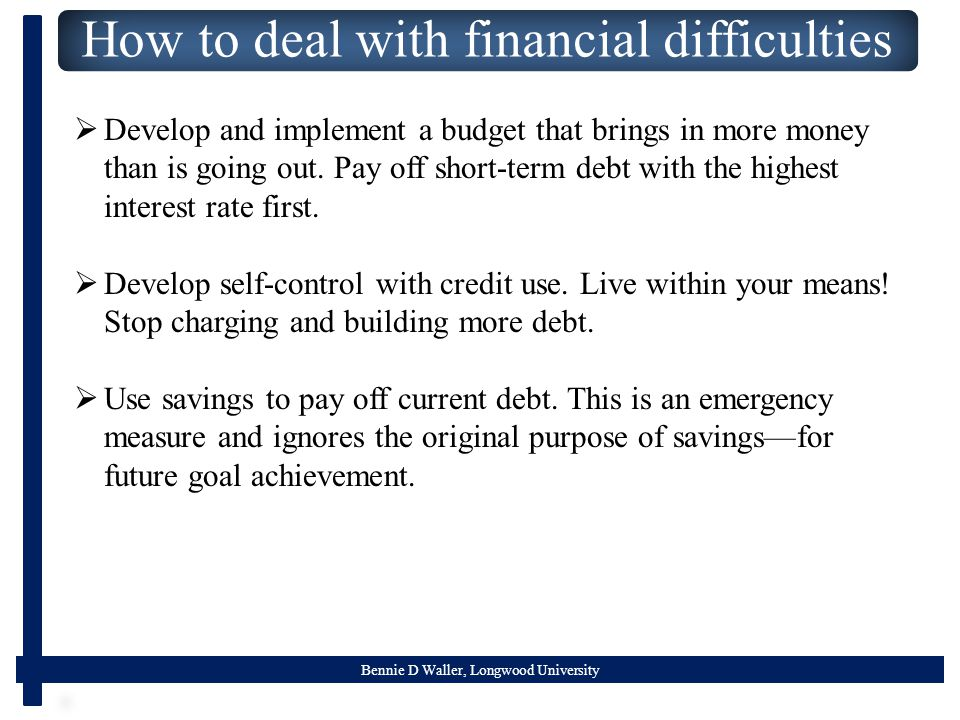 Bennie D Waller, Longwood University How to deal with financial difficulties  Develop and implement a budget that brings in more money than is going out.