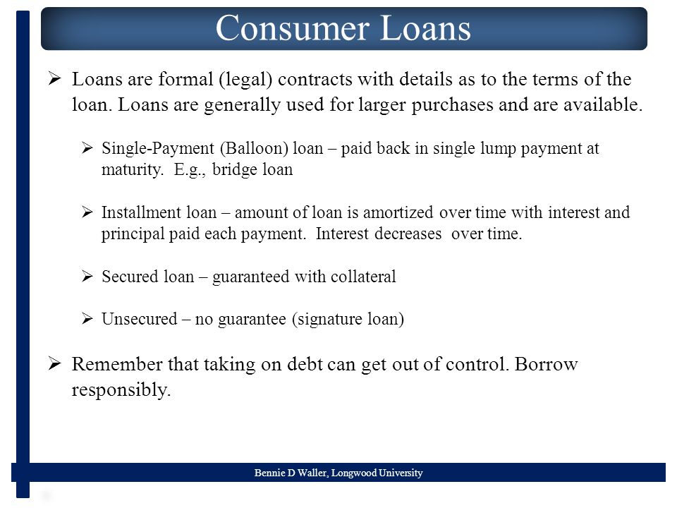 Bennie D Waller, Longwood University Consumer Loans  Loans are formal (legal) contracts with details as to the terms of the loan.