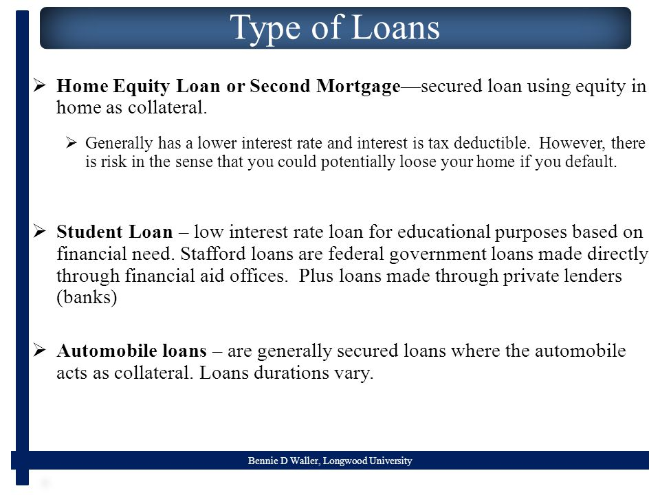 Bennie D Waller, Longwood University Type of Loans  Home Equity Loan or Second Mortgage—secured loan using equity in home as collateral.