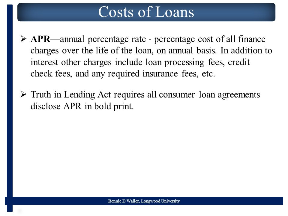 Bennie D Waller, Longwood University Costs of Loans  APR—annual percentage rate - percentage cost of all finance charges over the life of the loan, on annual basis.