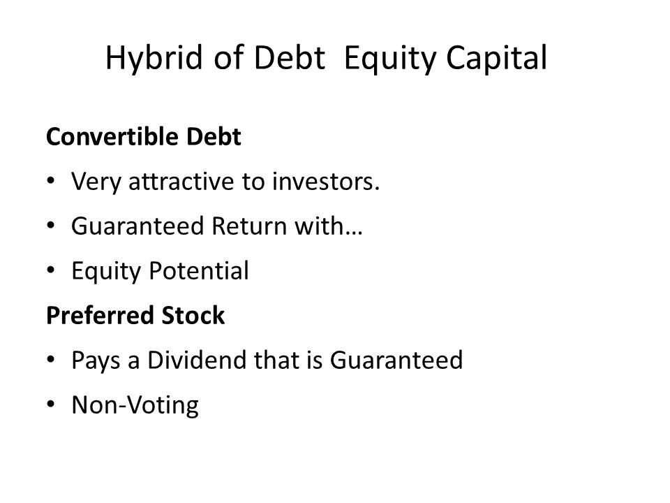 Hybrid of Debt Equity Capital Convertible Debt Very attractive to investors. Guaranteed Return with… Equity Potential Preferred Stock Pays a Dividend