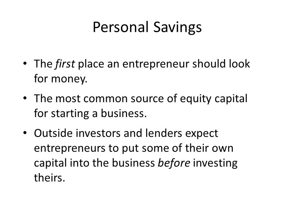 Personal Savings The first place an entrepreneur should look for money. The most common source of equity capital for starting a business. Outside inve