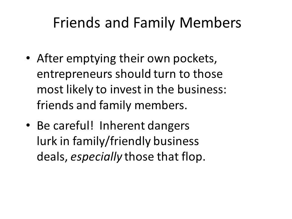Friends and Family Members After emptying their own pockets, entrepreneurs should turn to those most likely to invest in the business: friends and fam