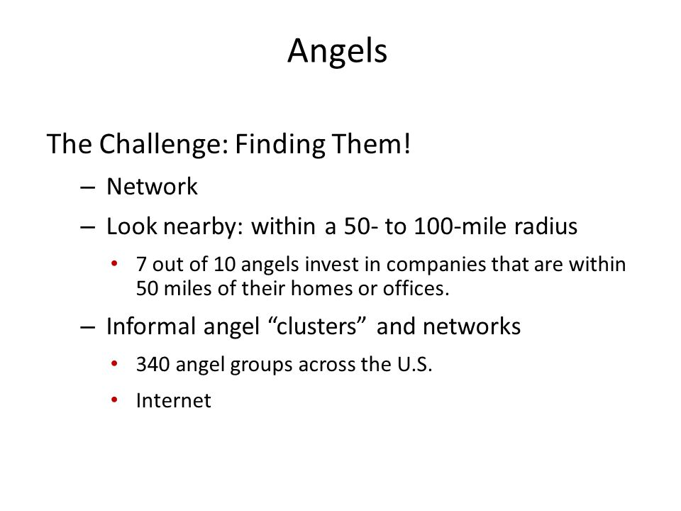 Angels The Challenge: Finding Them! – Network – Look nearby: within a 50- to 100-mile radius 7 out of 10 angels invest in companies that are within 50