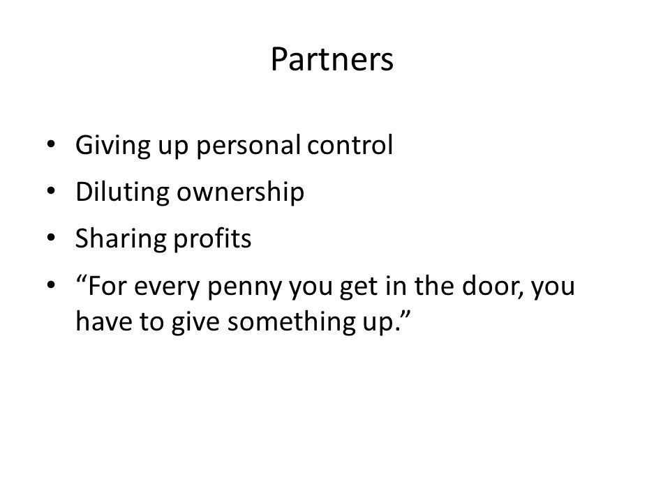 Partners Giving up personal control Diluting ownership Sharing profits For every penny you get in the door, you have to give something up.
