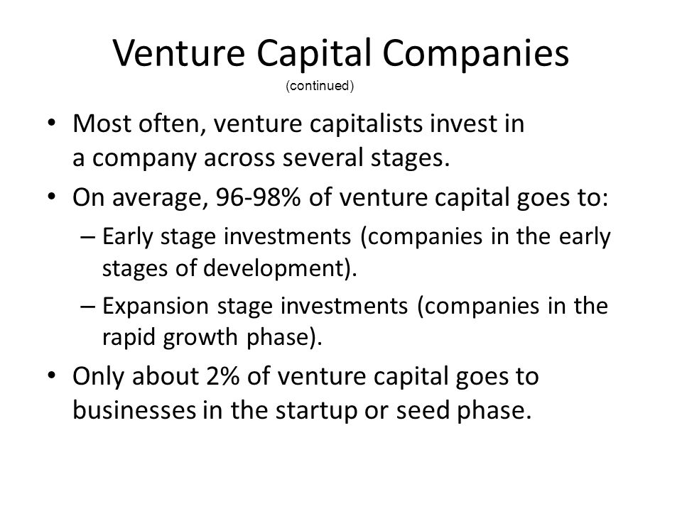 Venture Capital Companies Most often, venture capitalists invest in a company across several stages. On average, 96-98% of venture capital goes to: –