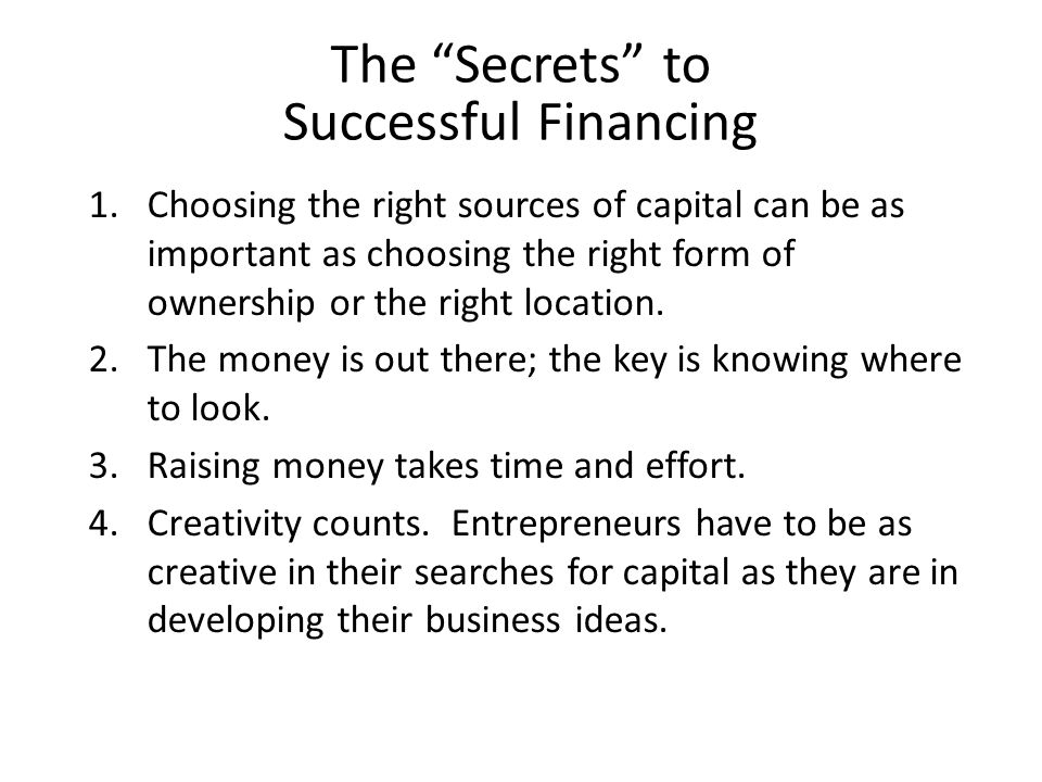 """The """"Secrets"""" to Successful Financing 1.Choosing the right sources of capital can be as important as choosing the right form of ownership or the right"""