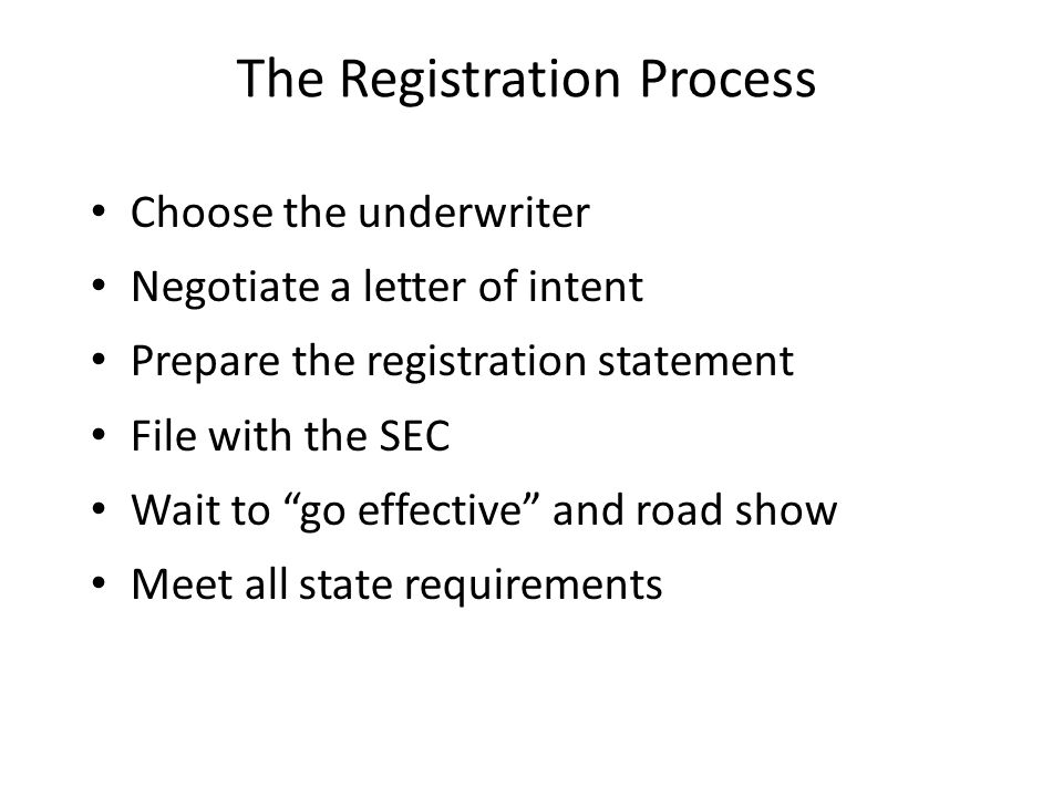 The Registration Process Choose the underwriter Negotiate a letter of intent Prepare the registration statement File with the SEC Wait to go effective and road show Meet all state requirements