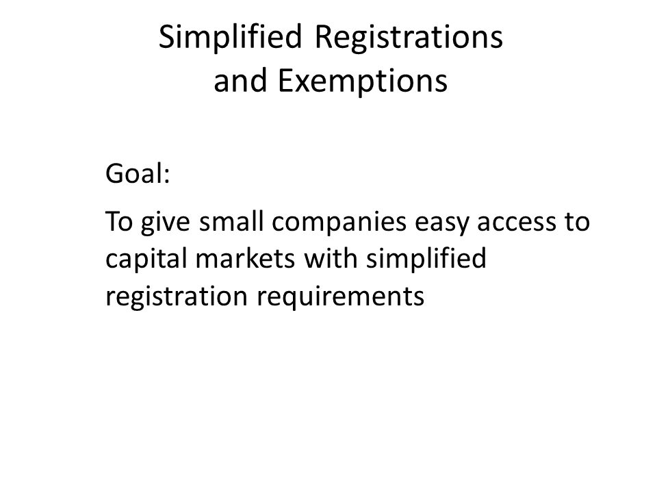 Simplified Registrations and Exemptions Goal: To give small companies easy access to capital markets with simplified registration requirements