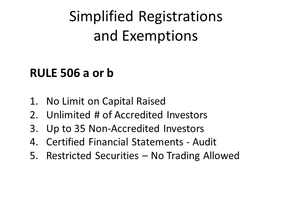 Simplified Registrations and Exemptions RULE 506 a or b 1.No Limit on Capital Raised 2.Unlimited # of Accredited Investors 3.Up to 35 Non-Accredited I